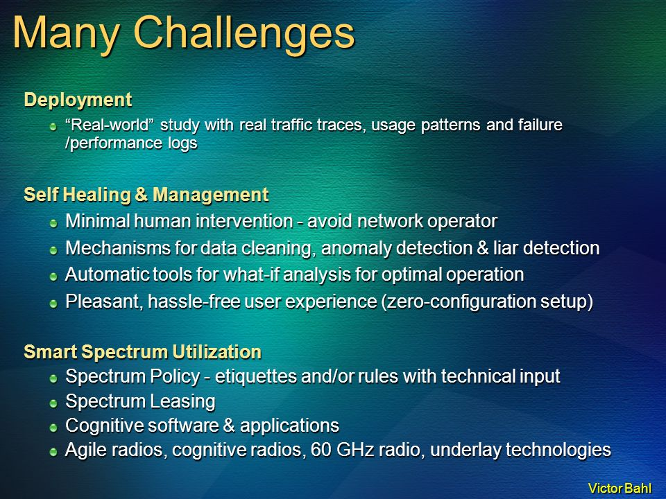 Victor Bahl Many Challenges Deployment Real-world study with real traffic traces, usage patterns and failure /performance logs Self Healing & Management Minimal human intervention - avoid network operator Mechanisms for data cleaning, anomaly detection & liar detection Automatic tools for what-if analysis for optimal operation Pleasant, hassle-free user experience (zero-configuration setup) Smart Spectrum Utilization Spectrum Policy - etiquettes and/or rules with technical input Spectrum Leasing Cognitive software & applications Agile radios, cognitive radios, 60 GHz radio, underlay technologies