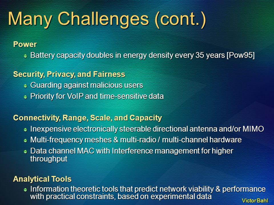 Victor Bahl Power Battery capacity doubles in energy density every 35 years [Pow95] Security, Privacy, and Fairness Guarding against malicious users Priority for VoIP and time-sensitive data Connectivity, Range, Scale, and Capacity Inexpensive electronically steerable directional antenna and/or MIMO Multi-frequency meshes & multi-radio / multi-channel hardware Data channel MAC with Interference management for higher throughput Analytical Tools Information theoretic tools that predict network viability & performance with practical constraints, based on experimental data Many Challenges (cont.)