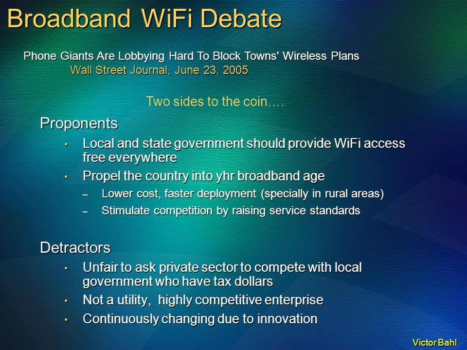 Victor Bahl Broadband WiFi Debate Proponents Local and state government should provide WiFi access free everywhere Local and state government should provide WiFi access free everywhere Propel the country into yhr broadband age Propel the country into yhr broadband age – Lower cost, faster deployment (specially in rural areas) – Stimulate competition by raising service standards Detractors Unfair to ask private sector to compete with local government who have tax dollars Unfair to ask private sector to compete with local government who have tax dollars Not a utility, highly competitive enterprise Not a utility, highly competitive enterprise Continuously changing due to innovation Continuously changing due to innovation Two sides to the coin….