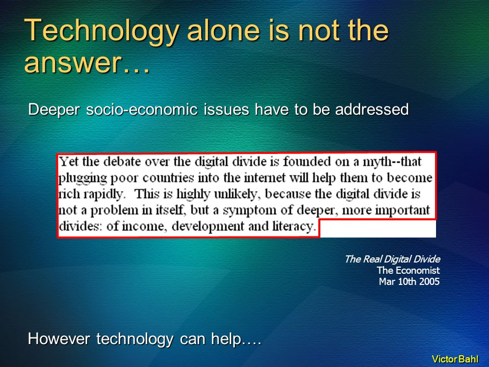 Victor Bahl The Real Digital Divide The Economist Mar 10th 2005 Technology alone is not the answer… Deeper socio-economic issues have to be addressed However technology can help….