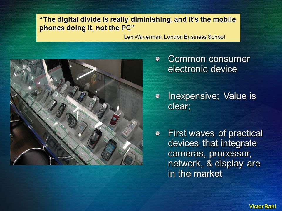 Victor Bahl Common consumer electronic device Inexpensive; Value is clear; First waves of practical devices that integrate cameras, processor, network, & display are in the market The digital divide is really diminishing, and it s the mobile phones doing it, not the PC Len Waverman, London Business School