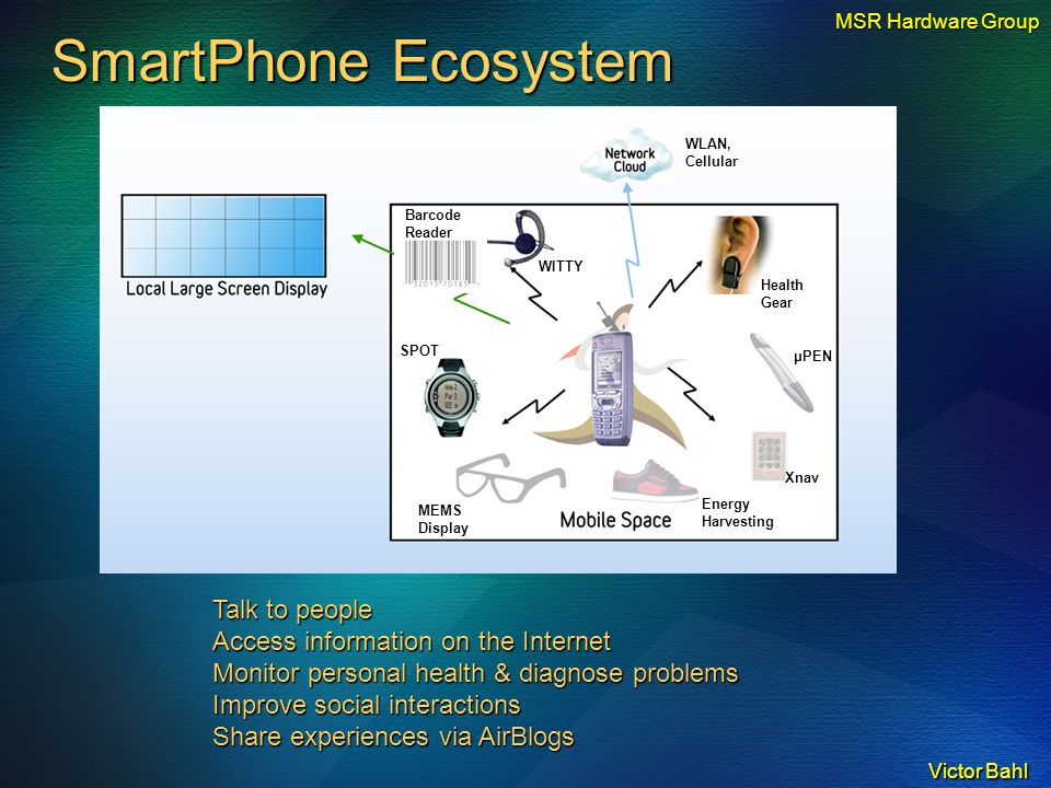Victor Bahl SmartPhone Ecosystem Talk to people Access information on the Internet Monitor personal health & diagnose problems Improve social interactions Share experiences via AirBlogs Energy Harvesting MEMS Display WITTY Health Gear SPOT Barcode Reader μPEN Xnav MSR Hardware Group WLAN, Cellular