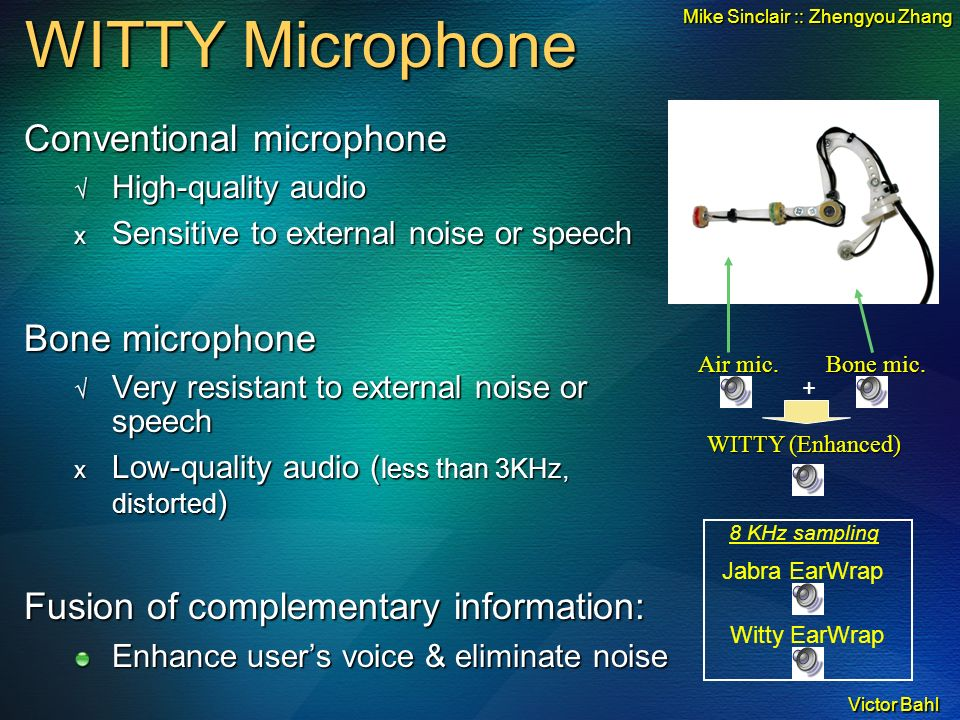 Victor Bahl WITTY Microphone Conventional microphone High-quality audio High-quality audio x Sensitive to external noise or speech Bone microphone Very resistant to external noise or speech Very resistant to external noise or speech x Low-quality audio ( less than 3KHz, distorted ) Fusion of complementary information: Enhance users voice & eliminate noise + WITTY (Enhanced) 8 KHz sampling Jabra EarWrap Witty EarWrap Bone mic.