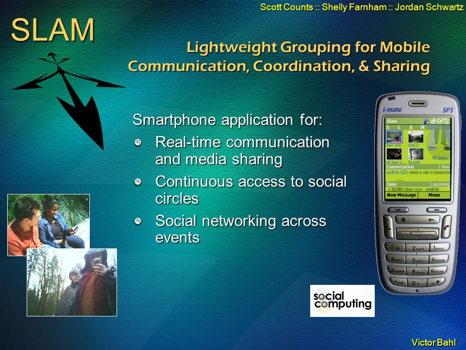 Victor Bahl SLAM Scott Counts :: Shelly Farnham :: Jordan Schwartz Lightweight Grouping for Mobile Communication, Coordination, & Sharing Smartphone application for: Real-time communication and media sharing Continuous access to social circles Social networking across events