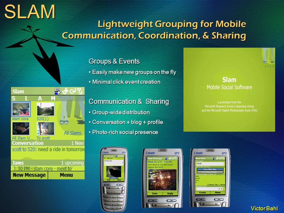 Victor Bahl SLAM Lightweight Grouping for Mobile Communication, Coordination, & Sharing Groups & Events Easily make new groups on the fly Easily make new groups on the fly Minimal click event creation Minimal click event creation Communication & Sharing Group-wide distribution Group-wide distribution Conversation + blog + profile Conversation + blog + profile Photo-rich social presence Photo-rich social presence