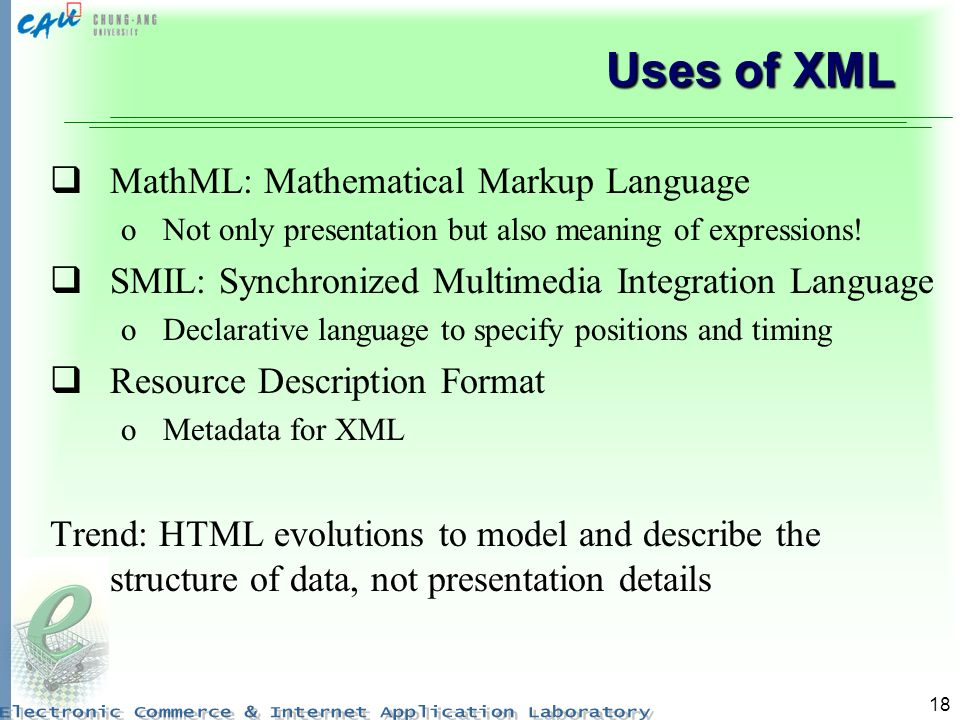 18 Uses of XML MathML: Mathematical Markup Language oNot only presentation but also meaning of expressions.