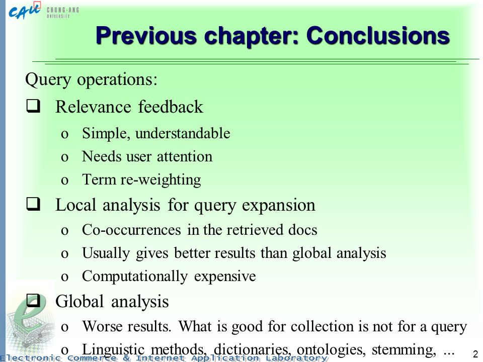 2 Previous chapter: Conclusions Query operations: Relevance feedback oSimple, understandable oNeeds user attention oTerm re-weighting Local analysis for query expansion oCo-occurrences in the retrieved docs oUsually gives better results than global analysis oComputationally expensive Global analysis oWorse results.