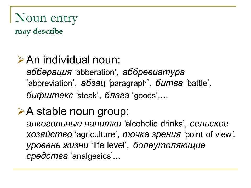 Noun entry may describe An individual noun: абберацияabberation, аббревиатура abbreviation, абзац paragraph, битва battle, бифштекс steak, блага goods