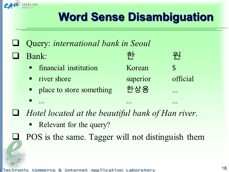 16 Word Sense Disambiguation Query: international bank in Seoul Bank: financial institutionKorean$ river shoresuperiorofficial place to store something............