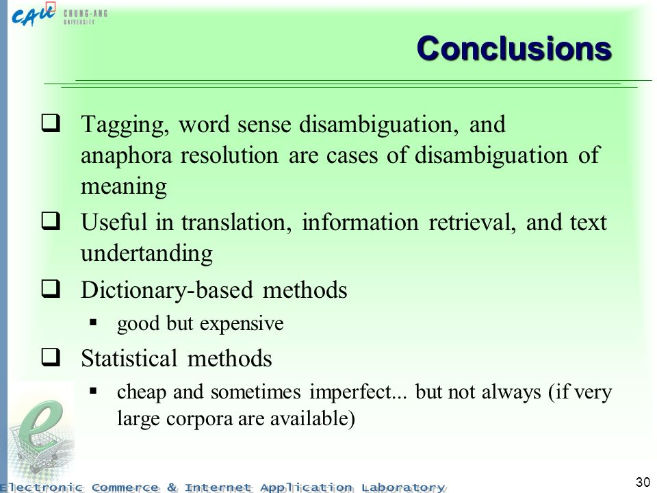 30 Conclusions Tagging, word sense disambiguation, and anaphora resolution are cases of disambiguation of meaning Useful in translation, information retrieval, and text undertanding Dictionary-based methods good but expensive Statistical methods cheap and sometimes imperfect...