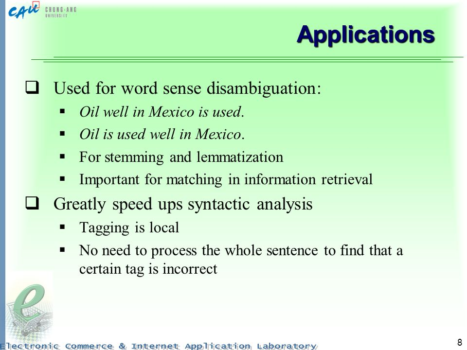 8 Applications Used for word sense disambiguation: Oil well in Mexico is used. Oil is used well in Mexico. For stemming and lemmatization Important fo