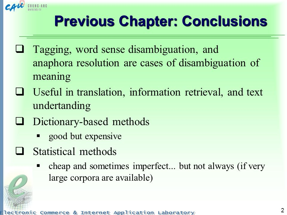 2 Previous Chapter: Conclusions Tagging, word sense disambiguation, and anaphora resolution are cases of disambiguation of meaning Useful in translati