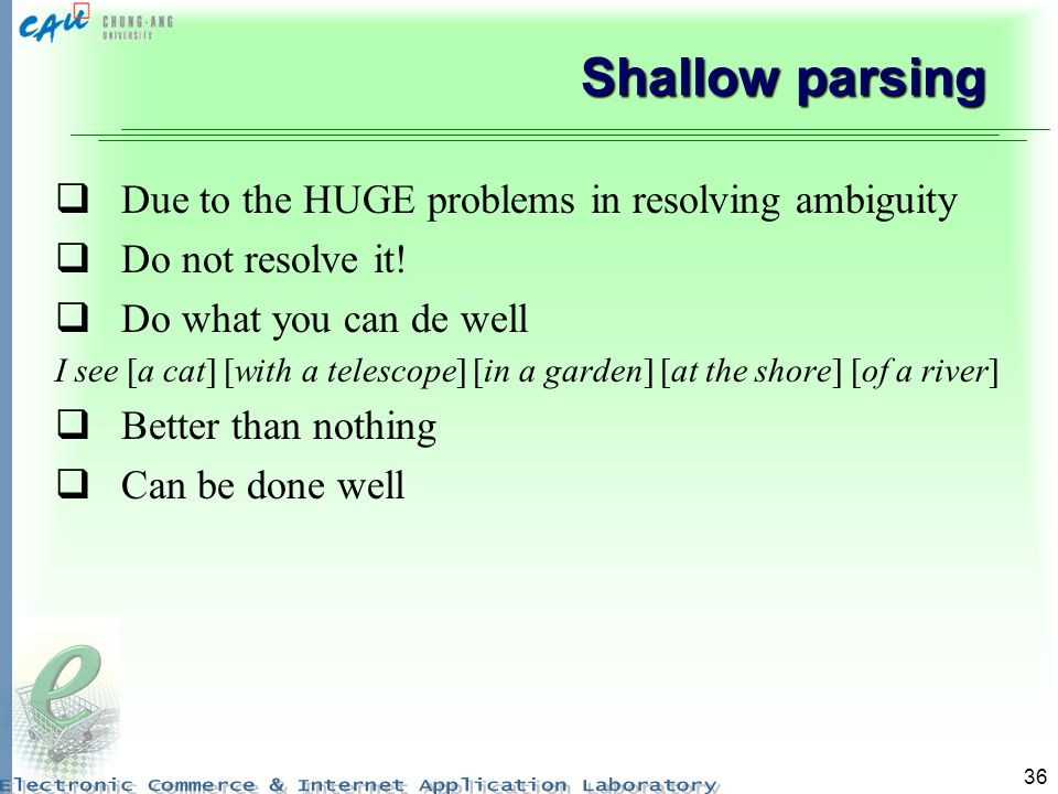 36 Shallow parsing Due to the HUGE problems in resolving ambiguity Do not resolve it.