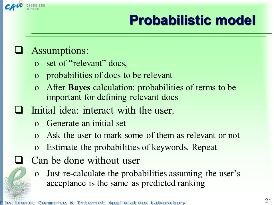 21 Probabilistic model Assumptions: oset of relevant docs, oprobabilities of docs to be relevant oAfter Bayes calculation: probabilities of terms to b
