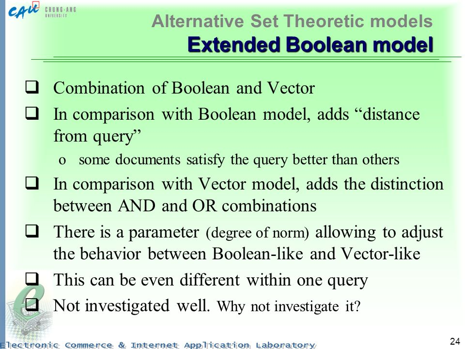 24 Extended Boolean model Alternative Set Theoretic models Extended Boolean model Combination of Boolean and Vector In comparison with Boolean model,