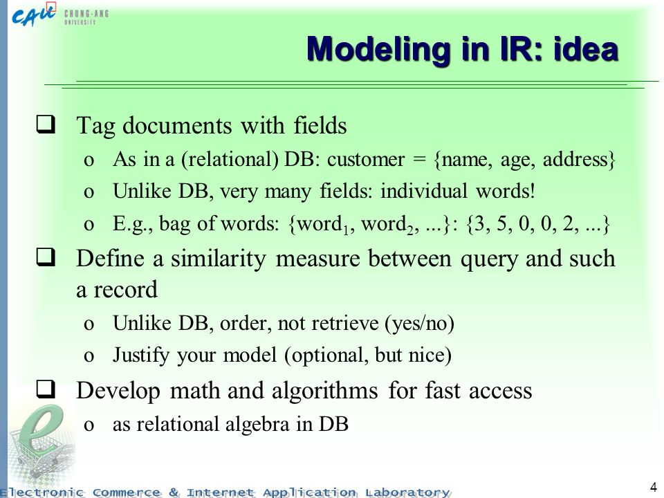 4 Modeling in IR: idea Tag documents with fields oAs in a (relational) DB: customer = {name, age, address} oUnlike DB, very many fields: individual wo