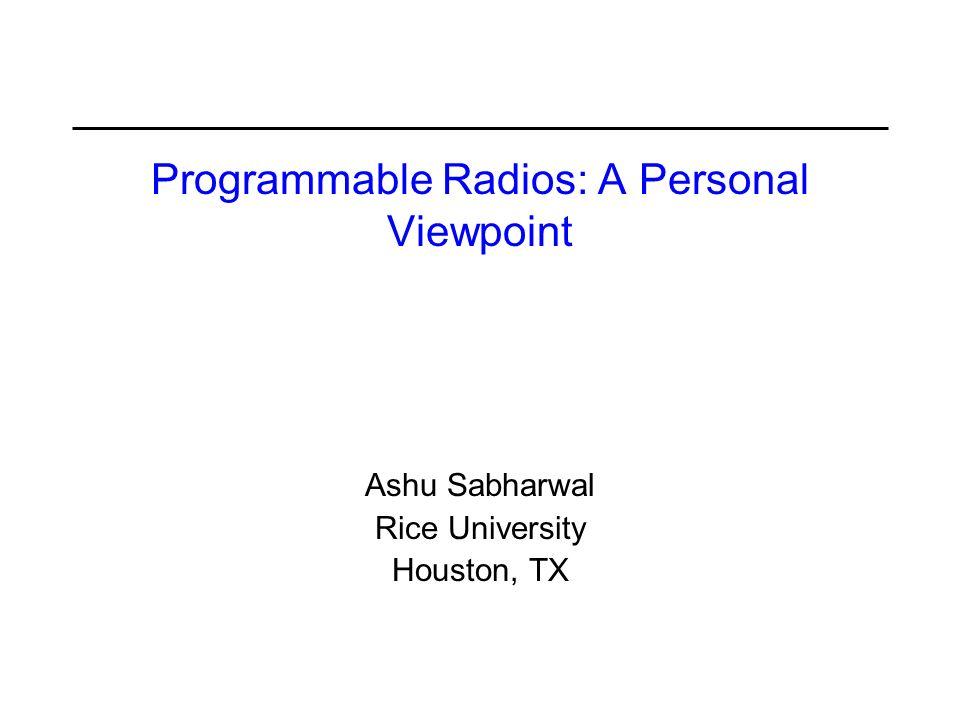 Programmable Radios: A Personal Viewpoint Ashu Sabharwal Rice University Houston, TX