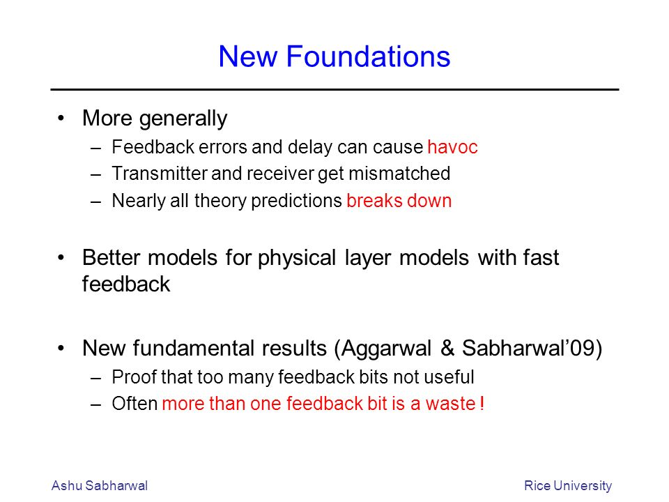 New Foundations More generally –Feedback errors and delay can cause havoc –Transmitter and receiver get mismatched –Nearly all theory predictions breaks down Better models for physical layer models with fast feedback New fundamental results (Aggarwal & Sabharwal09) –Proof that too many feedback bits not useful –Often more than one feedback bit is a waste .