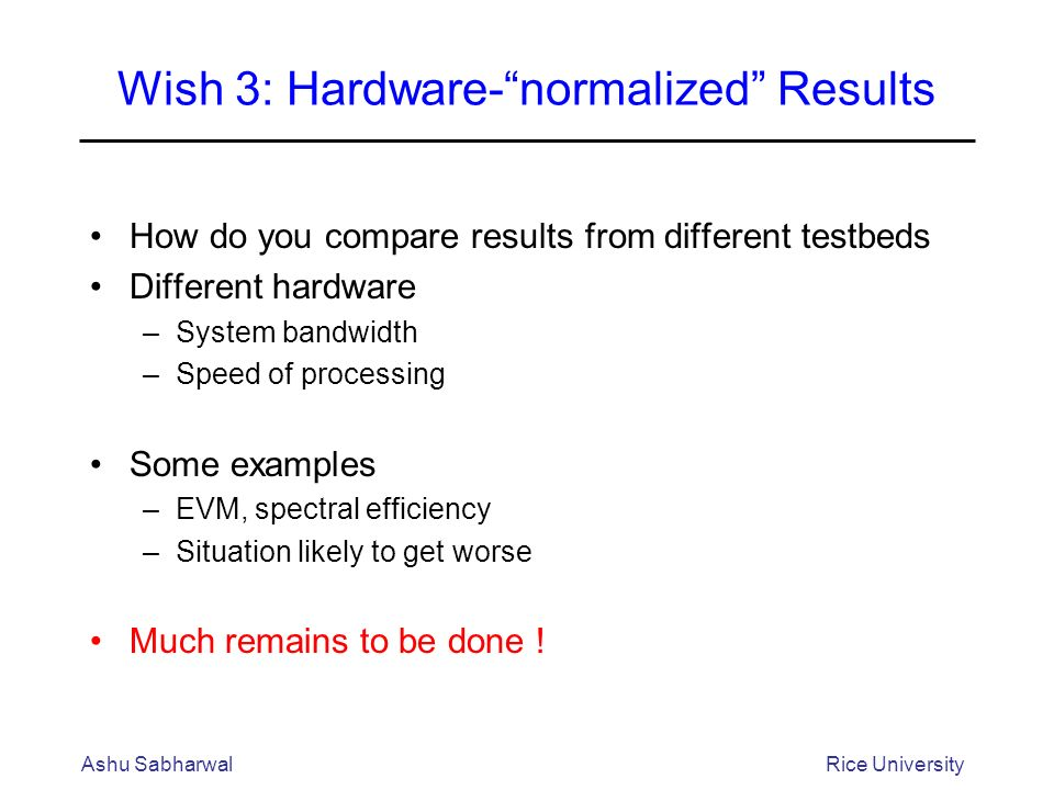 Wish 3: Hardware-normalized Results How do you compare results from different testbeds Different hardware –System bandwidth –Speed of processing Some examples –EVM, spectral efficiency –Situation likely to get worse Much remains to be done .