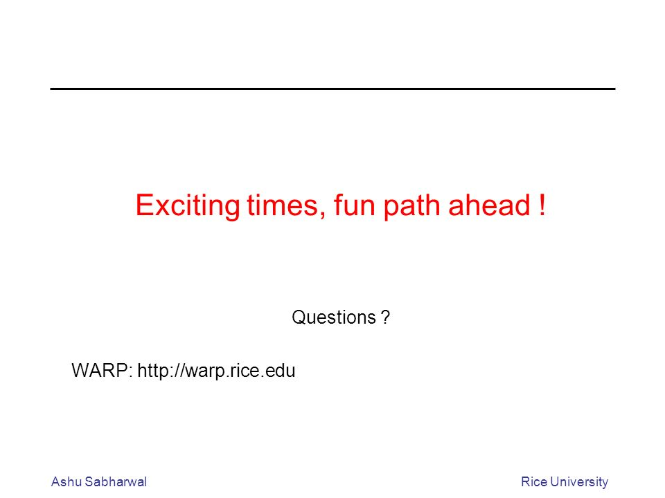 Ashu SabharwalRice University Exciting times, fun path ahead ! Questions ? WARP: http://warp.rice.edu