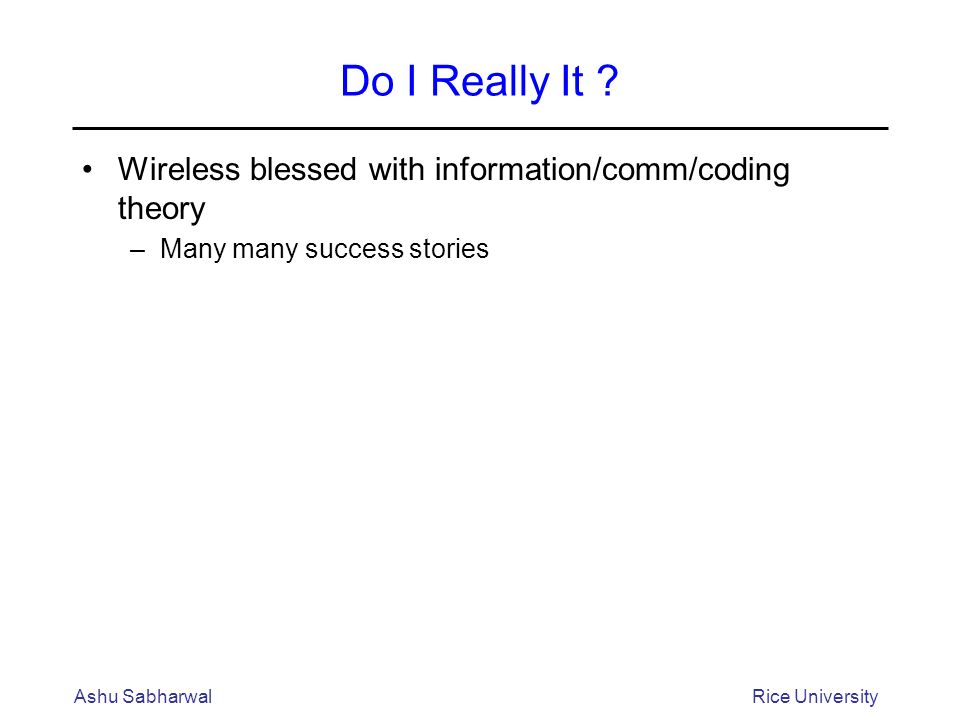 Do I Really It ? Wireless blessed with information/comm/coding theory –Many many success stories Ashu SabharwalRice University