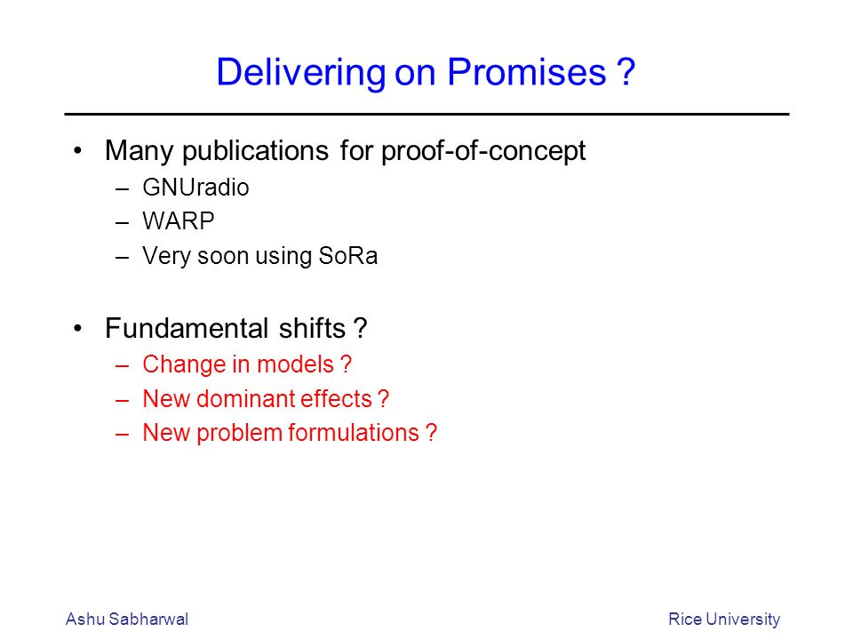 Delivering on Promises ? Many publications for proof-of-concept –GNUradio –WARP –Very soon using SoRa Fundamental shifts ? –Change in models ? –New do