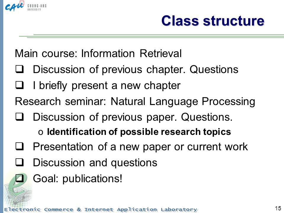 15 Class structure Main course: Information Retrieval Discussion of previous chapter.