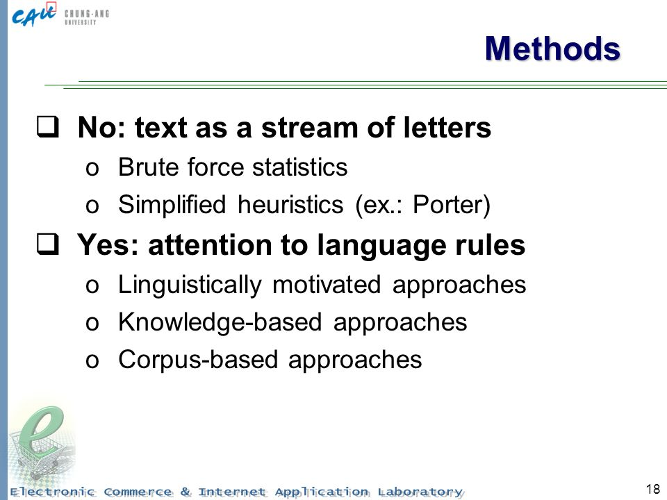 18 Methods No: text as a stream of letters oBrute force statistics oSimplified heuristics (ex.: Porter) Yes: attention to language rules oLinguistically motivated approaches oKnowledge-based approaches oCorpus-based approaches