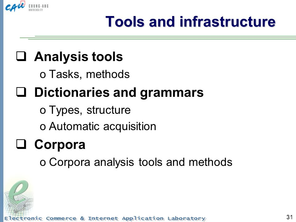 31 Tools and infrastructure Analysis tools oTasks, methods Dictionaries and grammars oTypes, structure oAutomatic acquisition Corpora oCorpora analysis tools and methods