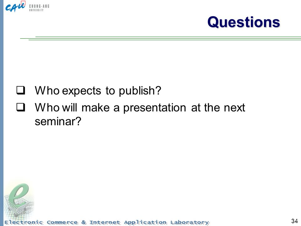 34 Questions Who expects to publish Who will make a presentation at the next seminar