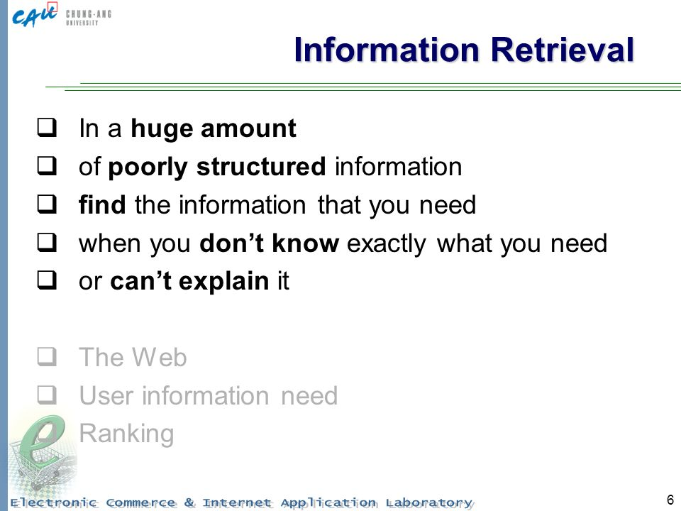 6 Information Retrieval In a huge amount of poorly structured information find the information that you need when you dont know exactly what you need or cant explain it The Web User information need Ranking