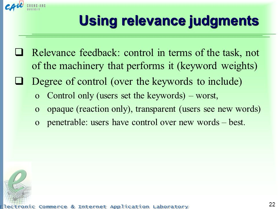 22 Using relevance judgments Relevance feedback: control in terms of the task, not of the machinery that performs it (keyword weights) Degree of contr