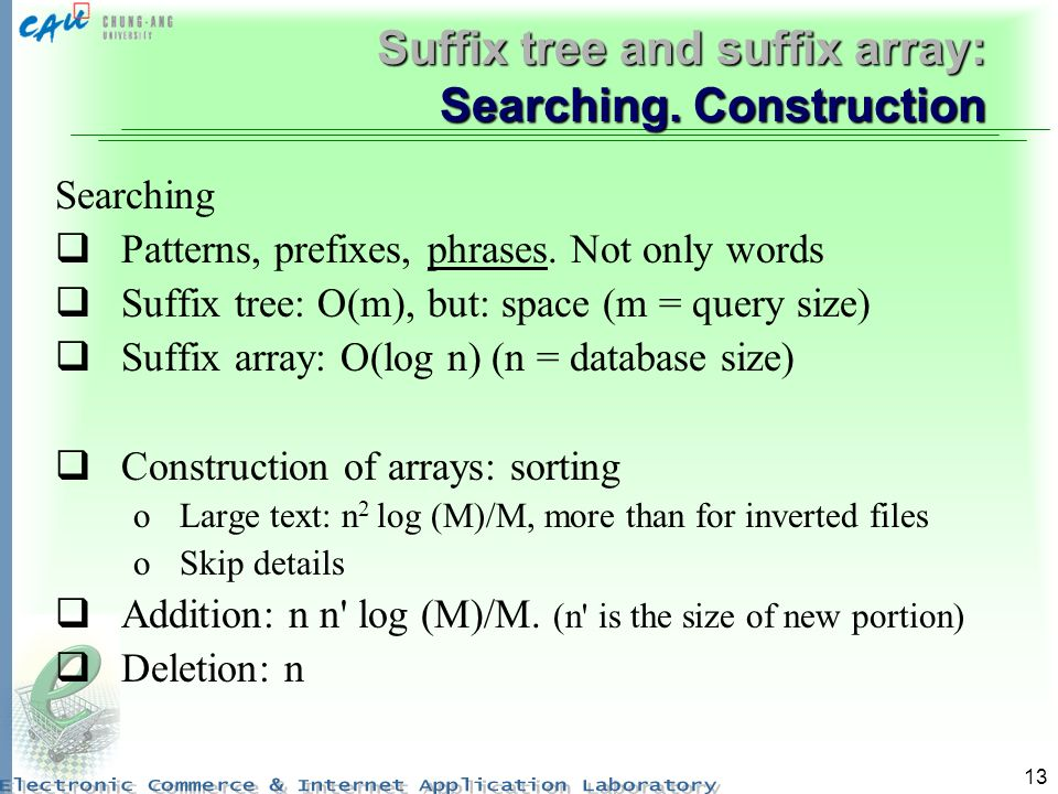 13 Suffix tree and suffix array: Searching. Construction Searching Patterns, prefixes, phrases. Not only words Suffix tree: O(m), but: space (m = quer