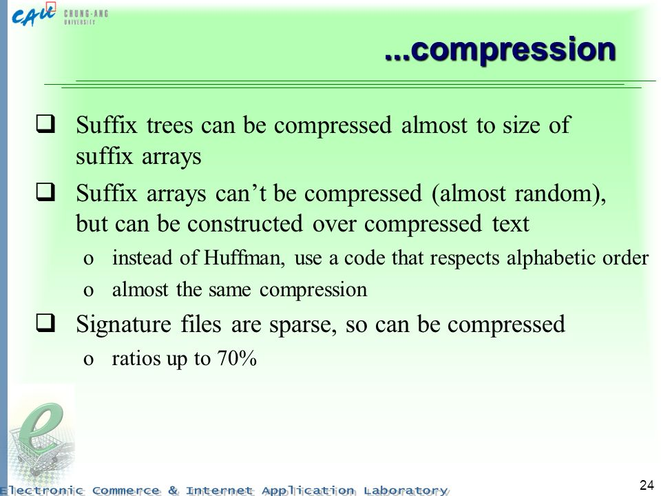 24...compression Suffix trees can be compressed almost to size of suffix arrays Suffix arrays cant be compressed (almost random), but can be constructed over compressed text oinstead of Huffman, use a code that respects alphabetic order oalmost the same compression Signature files are sparse, so can be compressed oratios up to 70%