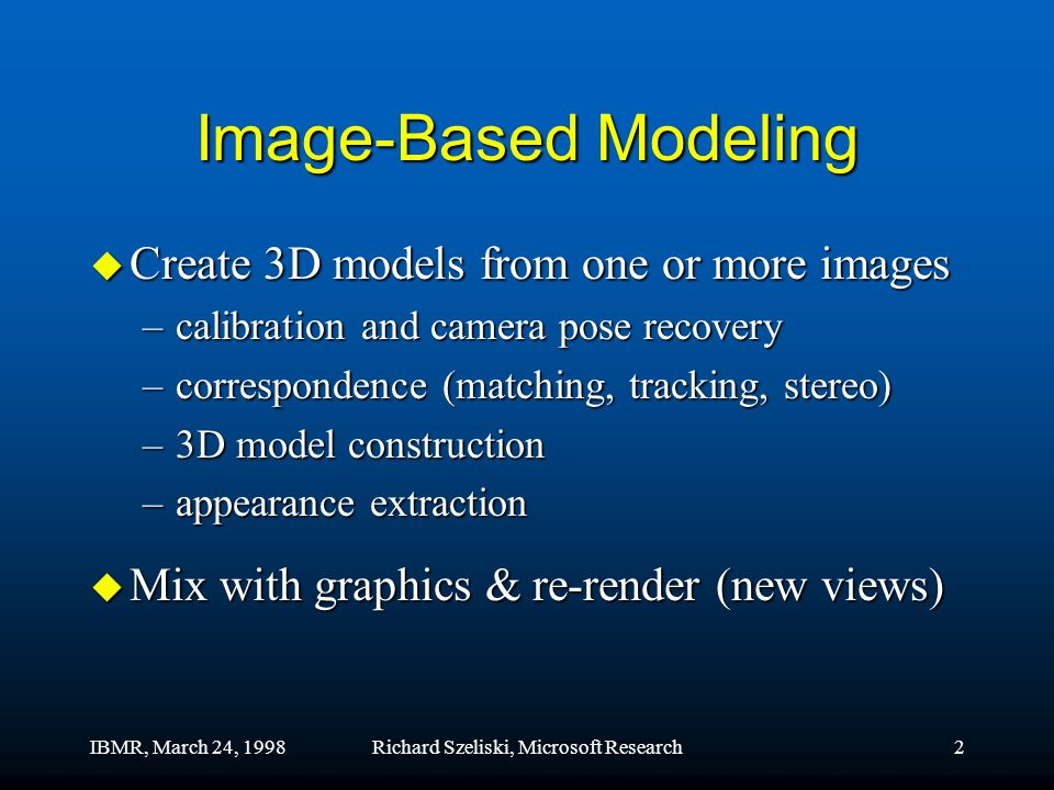 IBMR, March 24, 1998Richard Szeliski, Microsoft Research2 Image-Based Modeling u Create 3D models from one or more images –calibration and camera pose recovery –correspondence (matching, tracking, stereo) –3D model construction –appearance extraction u Mix with graphics & re-render (new views)
