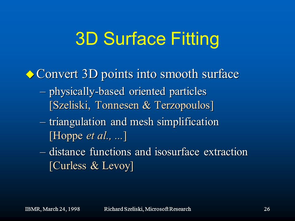 IBMR, March 24, 1998Richard Szeliski, Microsoft Research26 3D Surface Fitting u Convert 3D points into smooth surface –physically-based oriented particles [Szeliski, Tonnesen & Terzopoulos] –triangulation and mesh simplification [Hoppe et al.,...] –distance functions and isosurface extraction [Curless & Levoy]