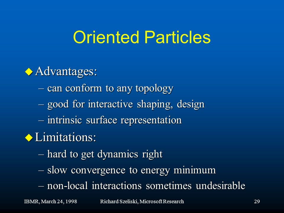 IBMR, March 24, 1998Richard Szeliski, Microsoft Research29 Oriented Particles u Advantages: –can conform to any topology –good for interactive shaping