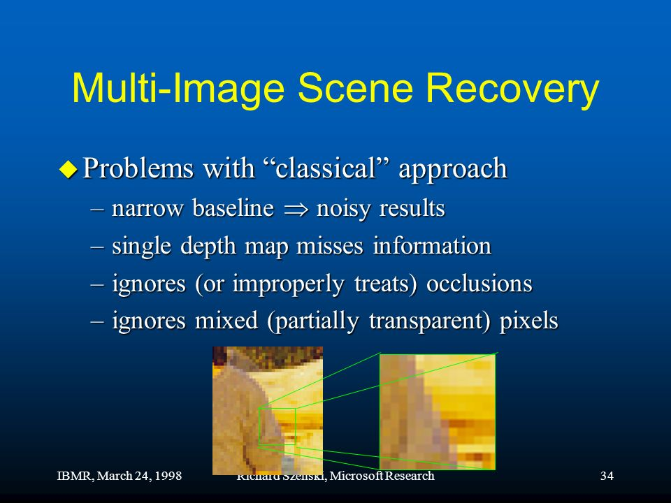 IBMR, March 24, 1998Richard Szeliski, Microsoft Research34 Multi-Image Scene Recovery u Problems with classical approach –narrow baseline noisy results –single depth map misses information –ignores (or improperly treats) occlusions –ignores mixed (partially transparent) pixels