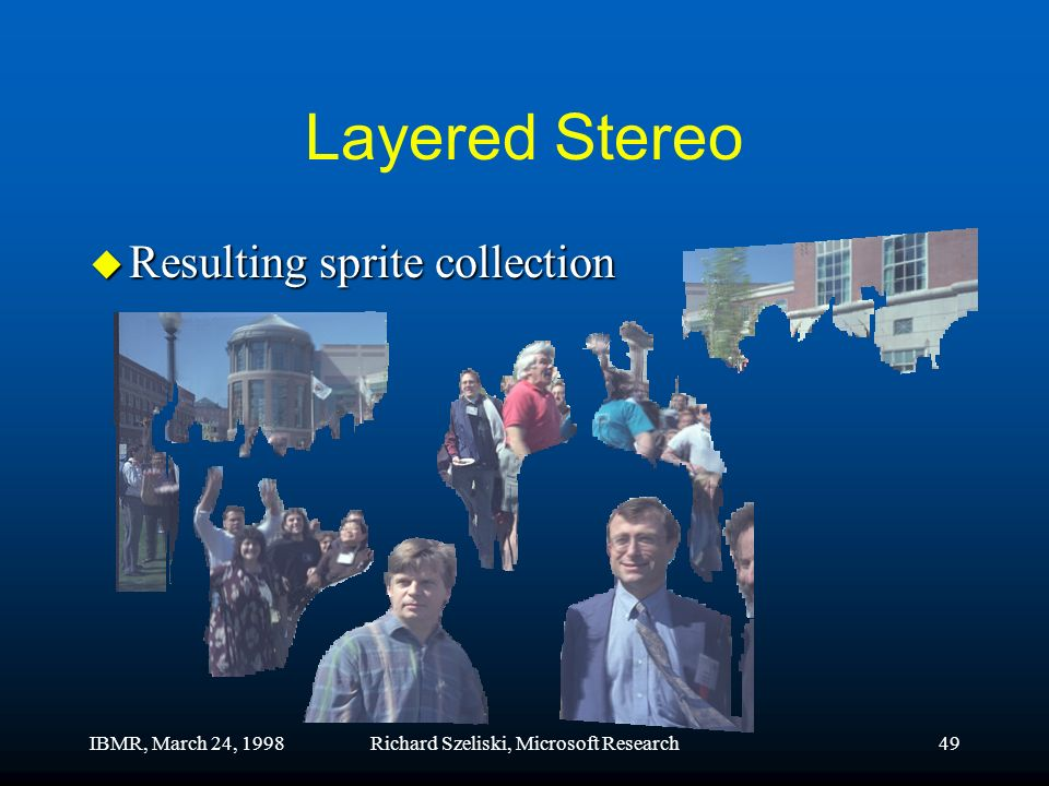 IBMR, March 24, 1998Richard Szeliski, Microsoft Research49 Layered Stereo u Resulting sprite collection