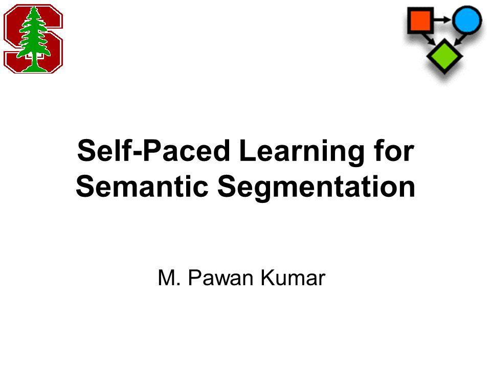 Self-Paced Learning for Semantic Segmentation M. Pawan Kumar