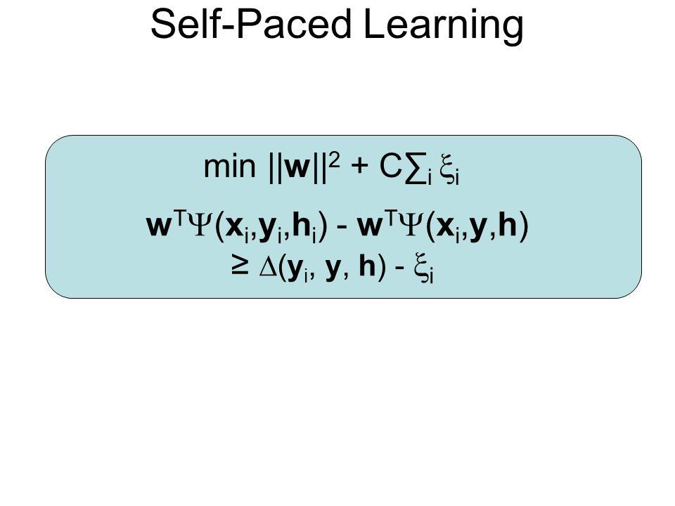 Self-Paced Learning min ||w|| 2 + C i i w T (x i,y i,h i ) - w T (x i,y,h) (y i, y, h) - i