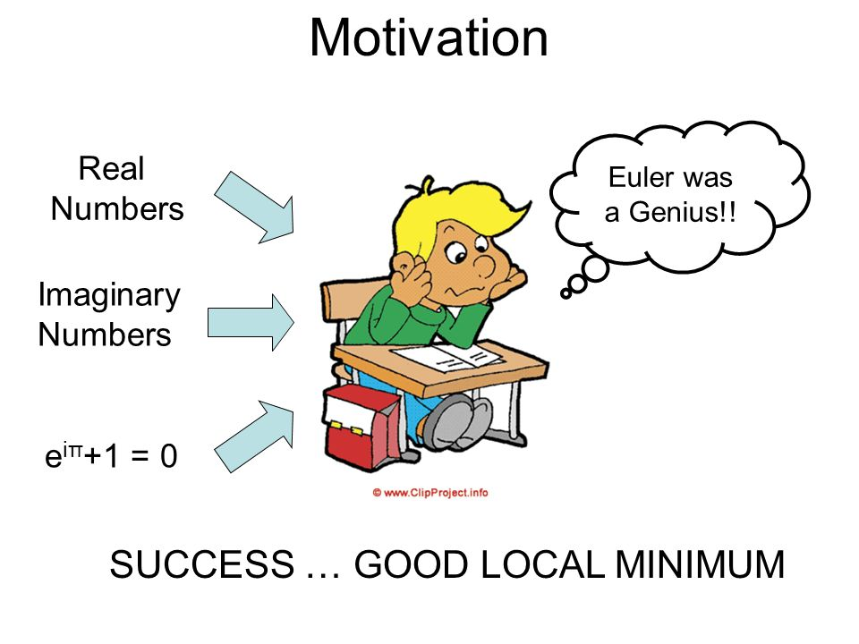 Motivation Real Numbers Imaginary Numbers e iπ +1 = 0 Euler was a Genius!! SUCCESS … GOOD LOCAL MINIMUM