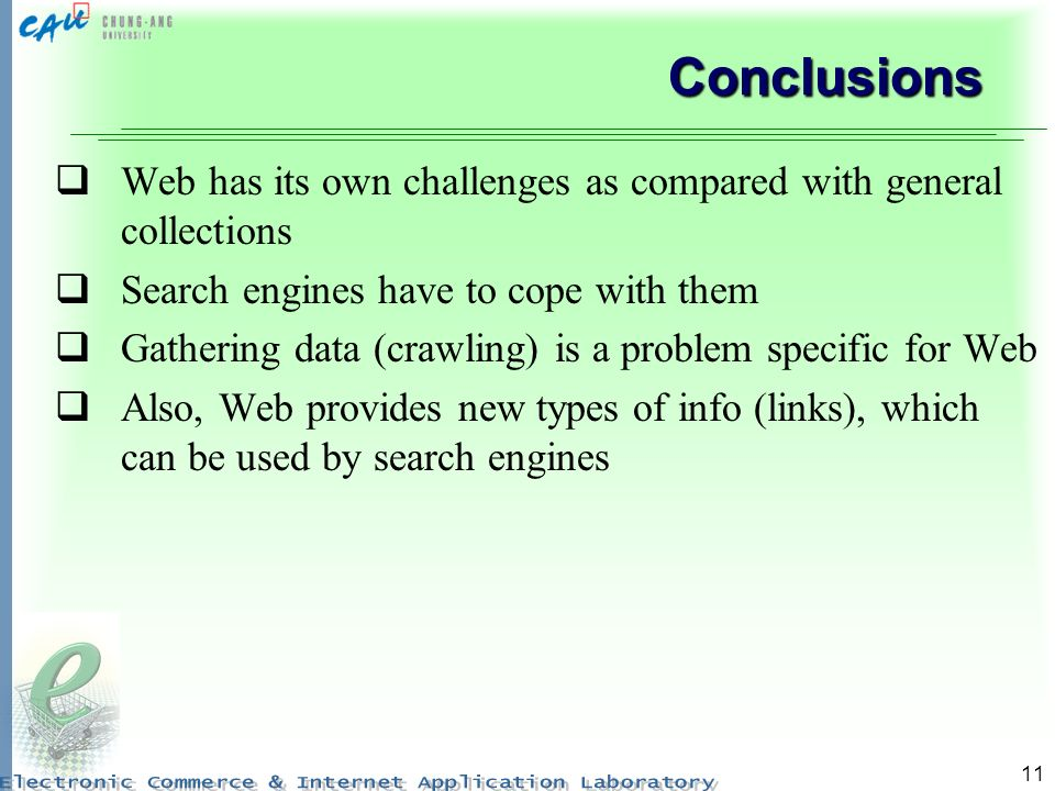 11 Conclusions Web has its own challenges as compared with general collections Search engines have to cope with them Gathering data (crawling) is a pr