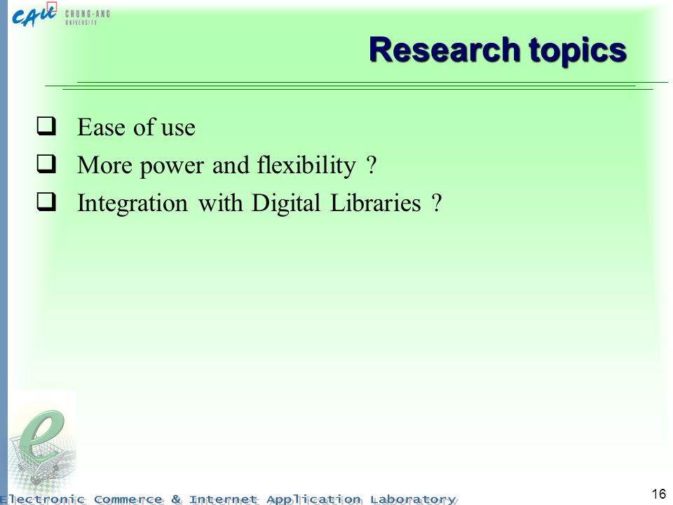 16 Research topics Ease of use More power and flexibility ? Integration with Digital Libraries ?