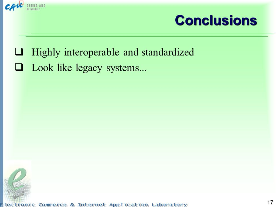 17 Conclusions Highly interoperable and standardized Look like legacy systems...