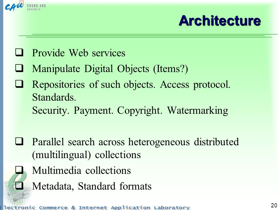 20 Architecture Provide Web services Manipulate Digital Objects (Items ) Repositories of such objects.