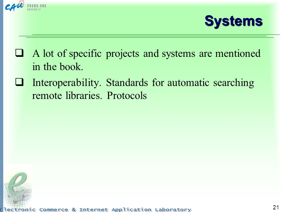 21 Systems A lot of specific projects and systems are mentioned in the book. Interoperability. Standards for automatic searching remote libraries. Pro