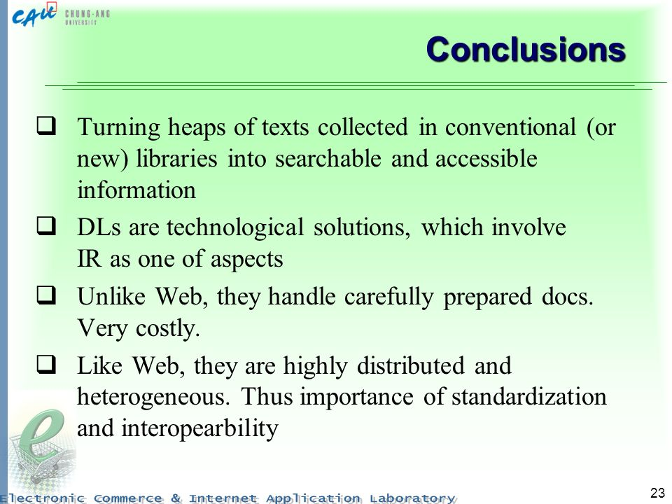 23 Conclusions Turning heaps of texts collected in conventional (or new) libraries into searchable and accessible information DLs are technological solutions, which involve IR as one of aspects Unlike Web, they handle carefully prepared docs.