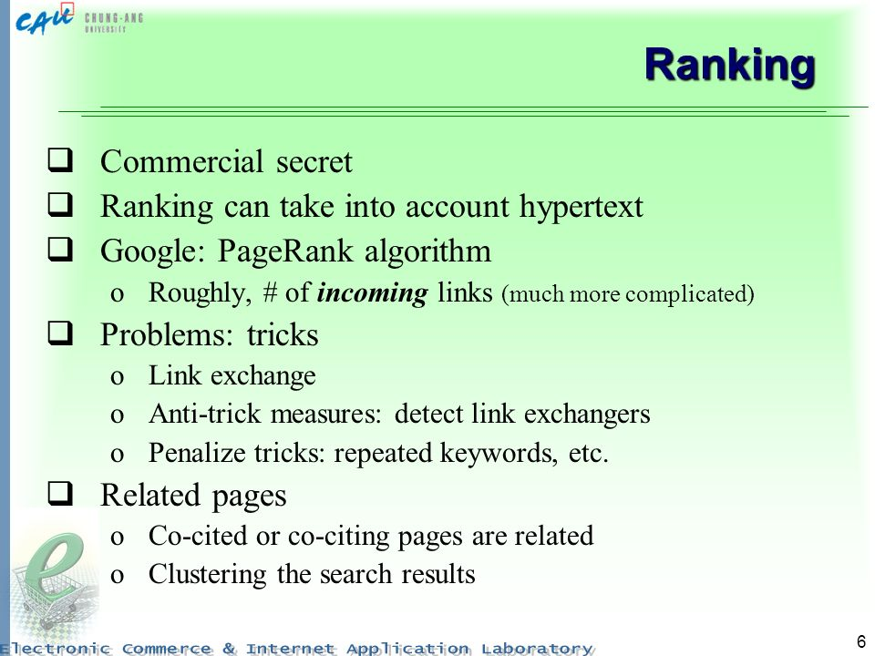 6 Ranking Commercial secret Ranking can take into account hypertext Google: PageRank algorithm oRoughly, # of incoming links (much more complicated) Problems: tricks oLink exchange oAnti-trick measures: detect link exchangers oPenalize tricks: repeated keywords, etc.