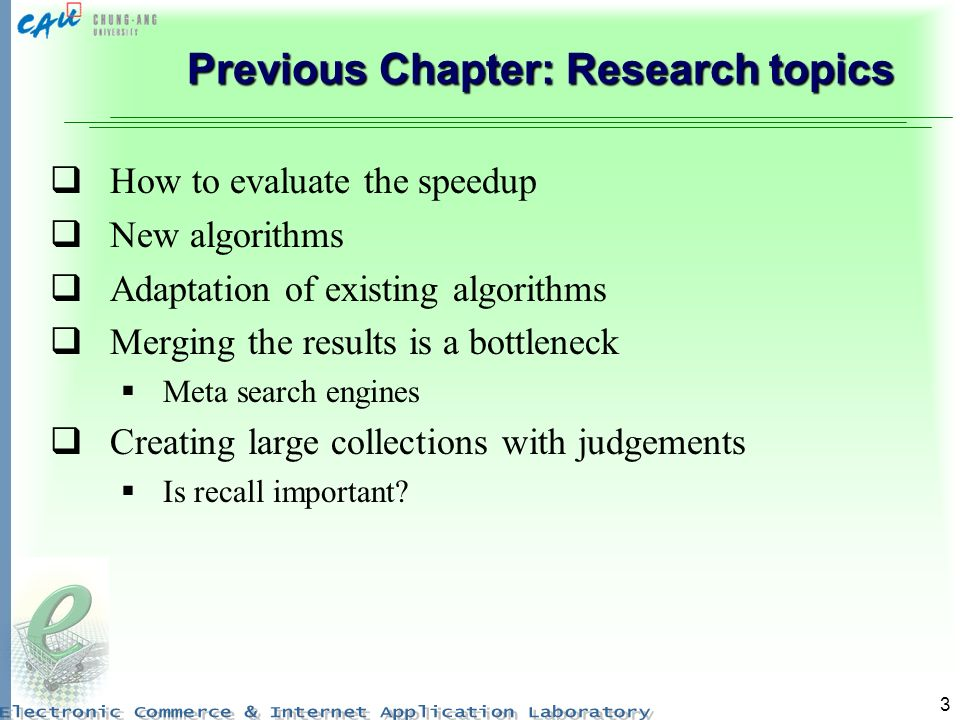 3 Previous Chapter: Research topics How to evaluate the speedup New algorithms Adaptation of existing algorithms Merging the results is a bottleneck Meta search engines Creating large collections with judgements Is recall important